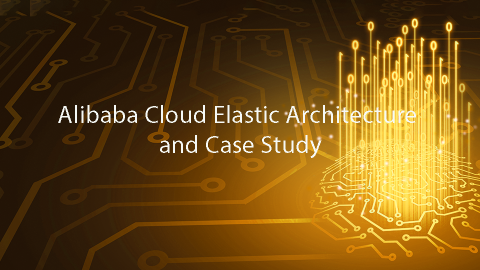 Alibaba Cloud Elastic Architecture and Case Study